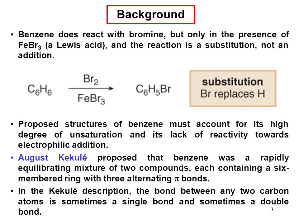 Background Benzene does react with bromine, but only in the presence of FeBr3 (a Lewis acid), and the reaction is a substitution, not an addition.