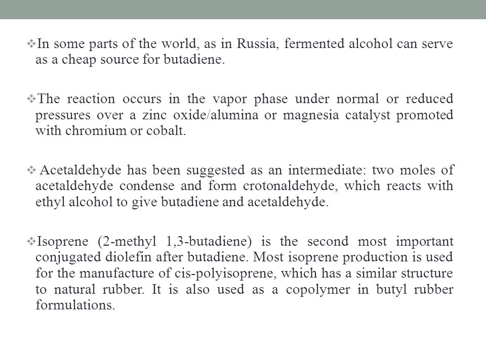 In some parts of the world, as in Russia, fermented alcohol can serve as a cheap source for butadiene.