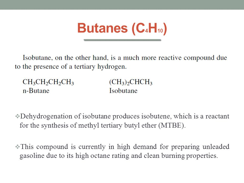Butanes (C4H10) Dehydrogenation of isobutane produces isobutene, which is a reactant for the synthesis of methyl tertiary butyl ether (MTBE).