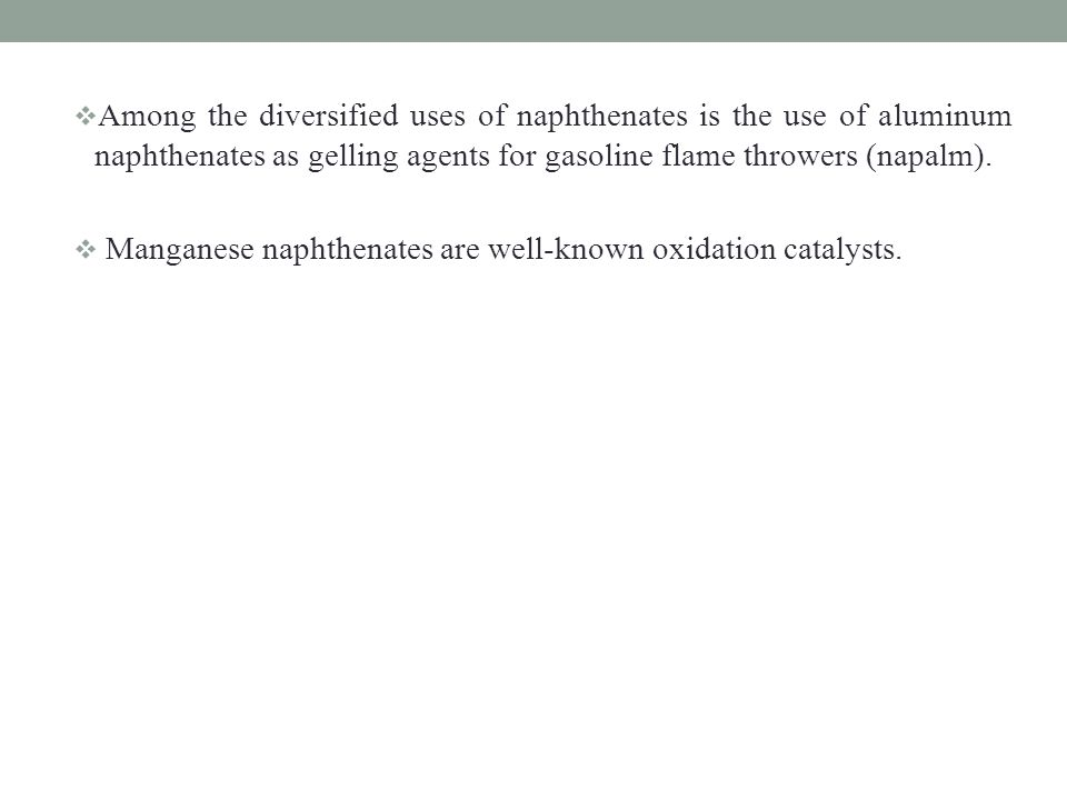 Among the diversified uses of naphthenates is the use of aluminum naphthenates as gelling agents for gasoline flame throwers (napalm).