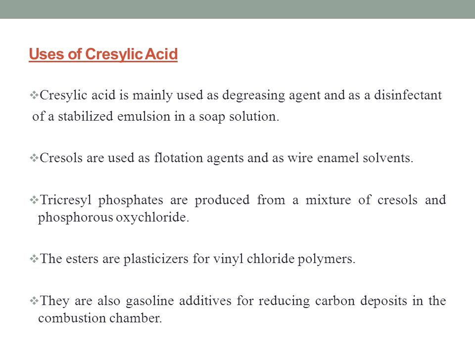 Uses of Cresylic Acid Cresylic acid is mainly used as degreasing agent and as a disinfectant. of a stabilized emulsion in a soap solution.