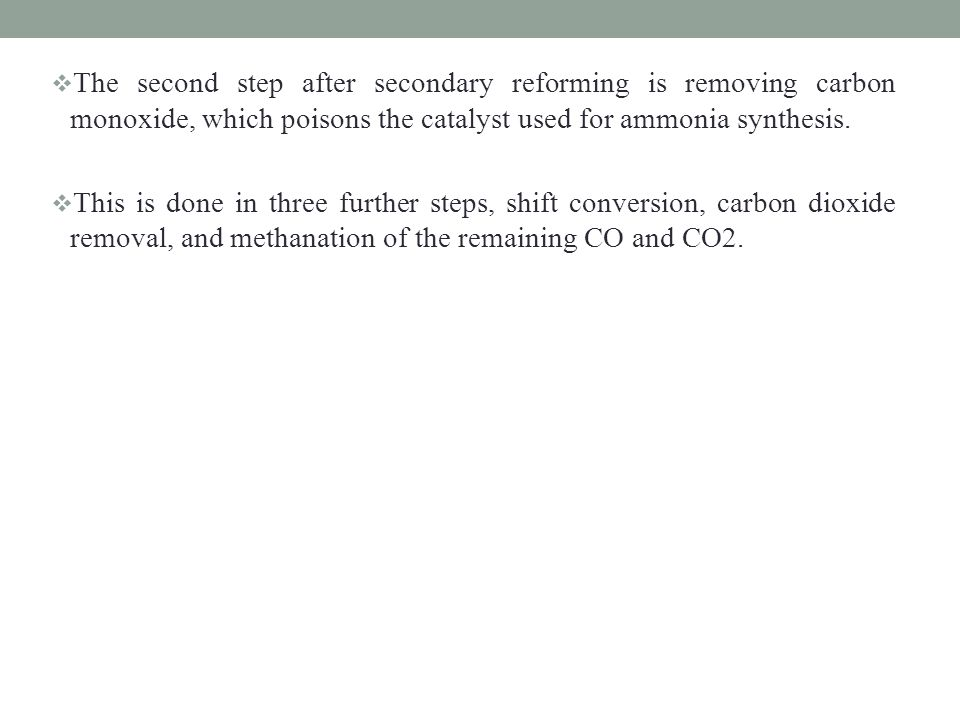 The second step after secondary reforming is removing carbon monoxide, which poisons the catalyst used for ammonia synthesis.