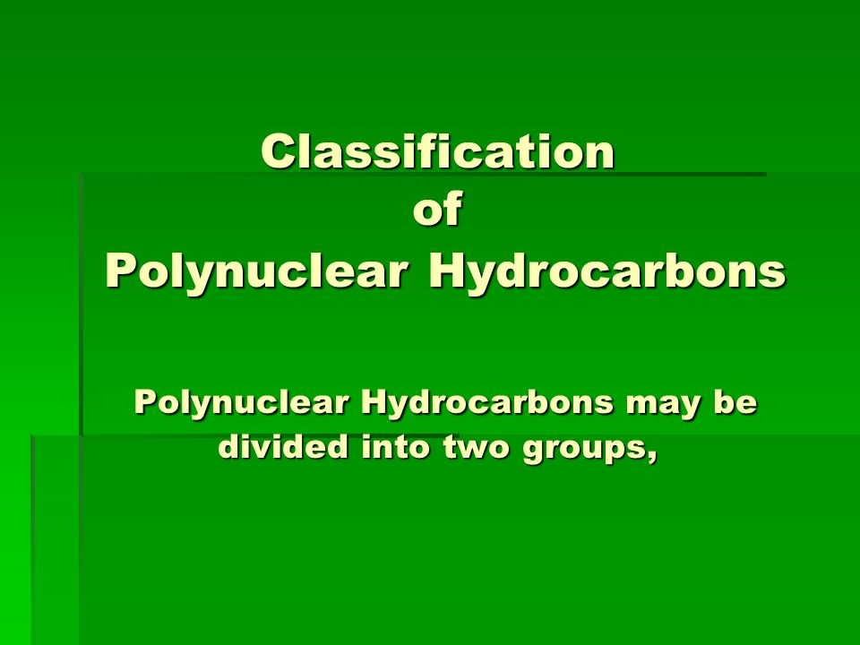 Classification of Polynuclear Hydrocarbons Polynuclear Hydrocarbons may be divided into two groups,