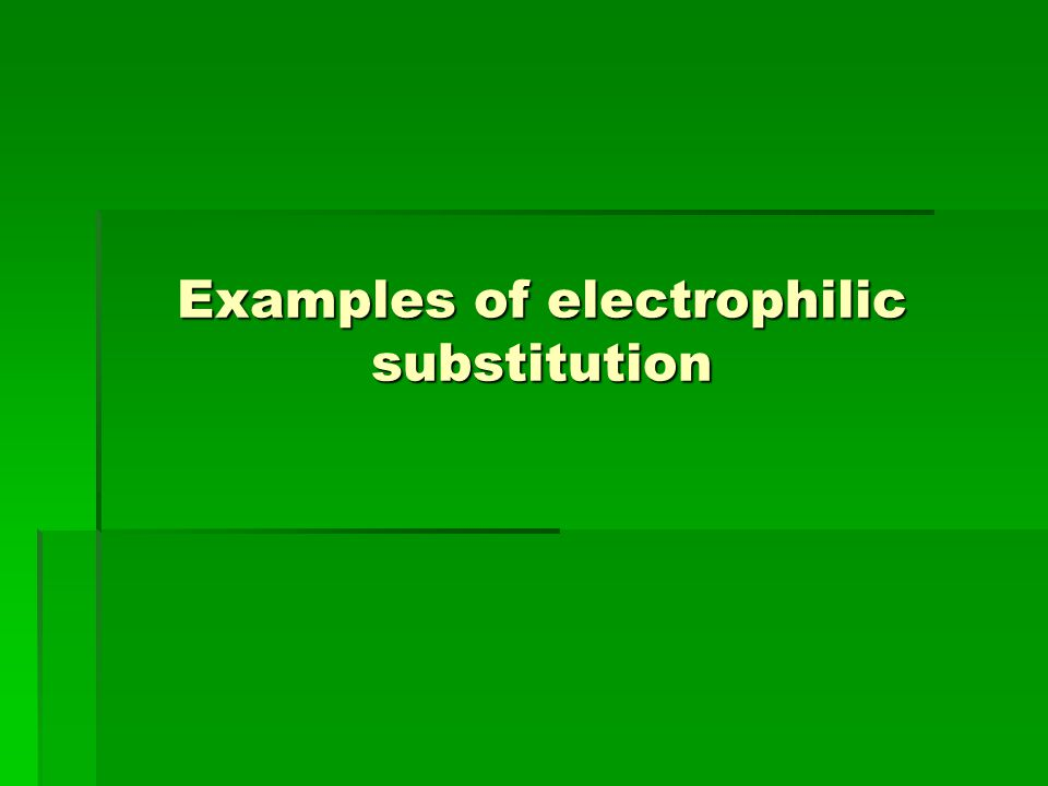 Examples of electrophilic substitution