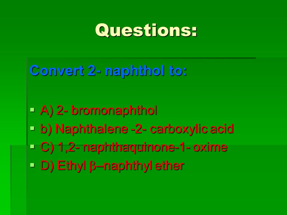 Questions: Convert 2- naphthol to: A) 2- bromonaphthol