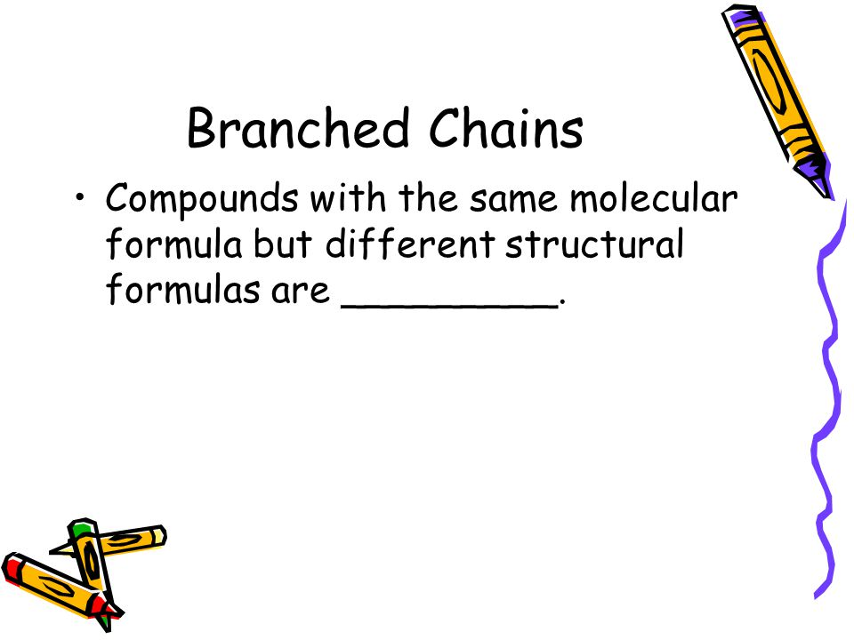 Branched Chains Compounds with the same molecular formula but different structural formulas are _________.