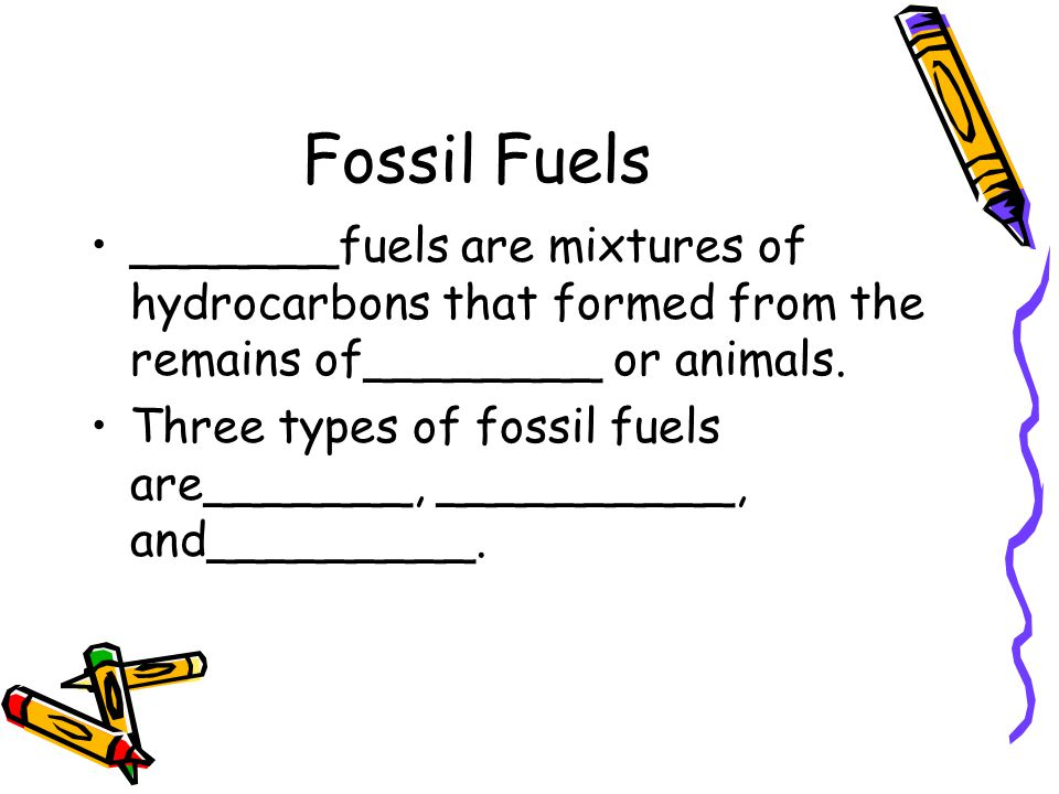 Fossil Fuels _______fuels are mixtures of hydrocarbons that formed from the remains of________ or animals.