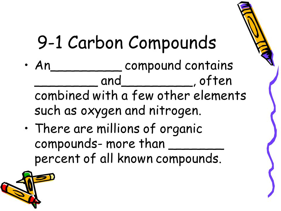 9-1 Carbon Compounds An_________ compound contains ________ and_________, often combined with a few other elements such as oxygen and nitrogen.