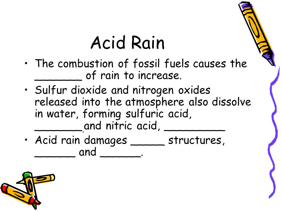 Acid Rain The combustion of fossil fuels causes the _______ of rain to increase.