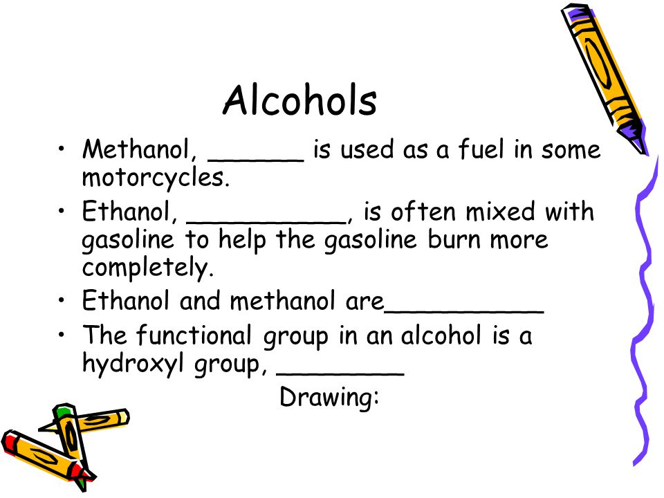 Alcohols Methanol, ______ is used as a fuel in some motorcycles.