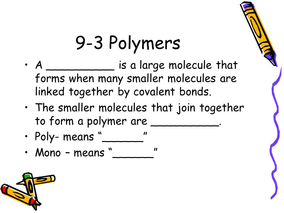 9-3 Polymers A __________ is a large molecule that forms when many smaller molecules are linked together by covalent bonds.