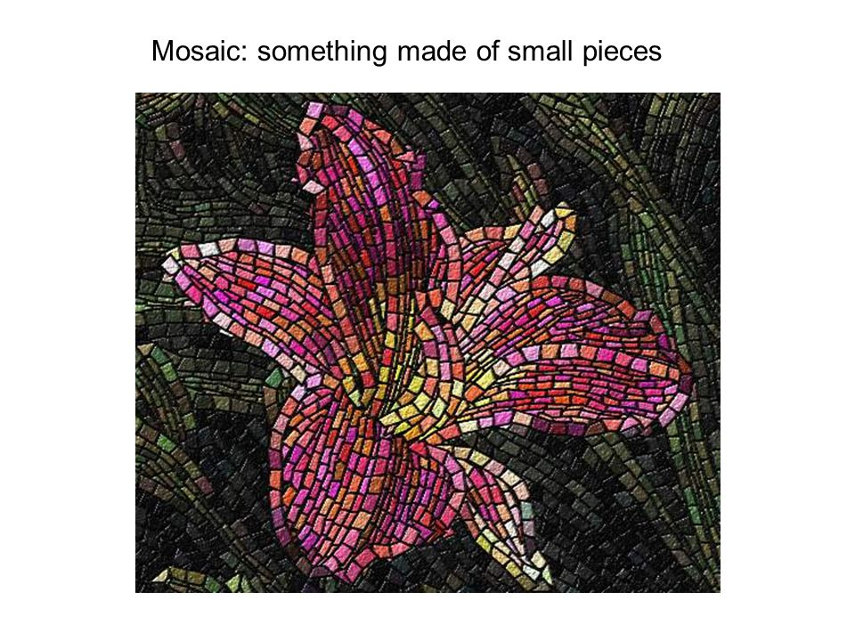 Mosaic: something made of small pieces