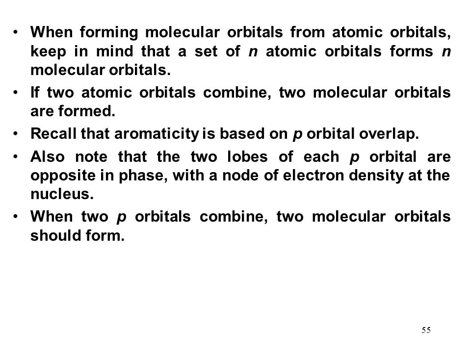 When forming molecular orbitals from atomic orbitals, keep in mind that a set of n atomic orbitals forms n molecular orbitals.