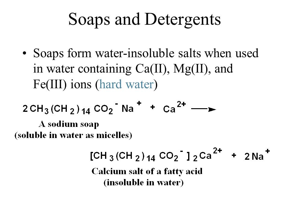 Soaps and Detergents Soaps form water-insoluble salts when used in water containing Ca(II), Mg(II), and Fe(III) ions (hard water)