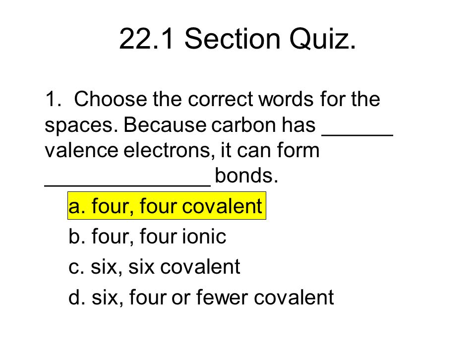 22.1 Section Quiz. 1. Choose the correct words for the spaces. Because carbon has ______ valence electrons, it can form ______________ bonds.
