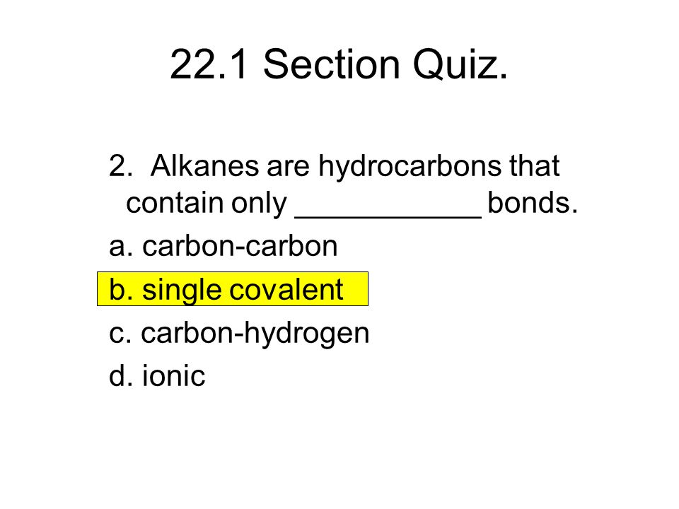 22.1 Section Quiz. 2. Alkanes are hydrocarbons that contain only ___________ bonds. a. carbon-carbon.