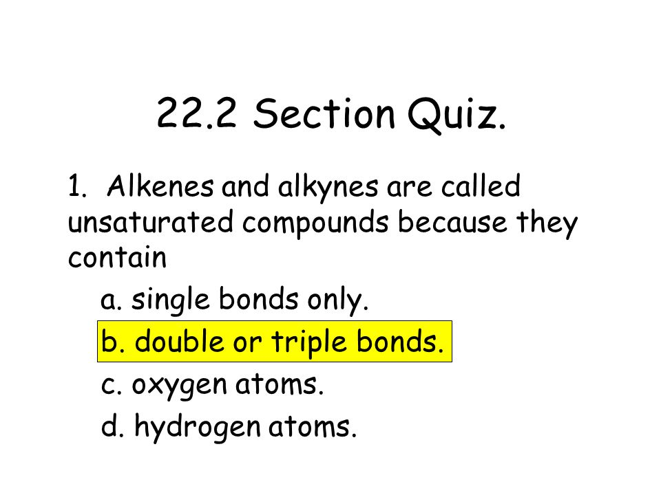 22.2 Section Quiz. 1. Alkenes and alkynes are called unsaturated compounds because they contain. a. single bonds only.