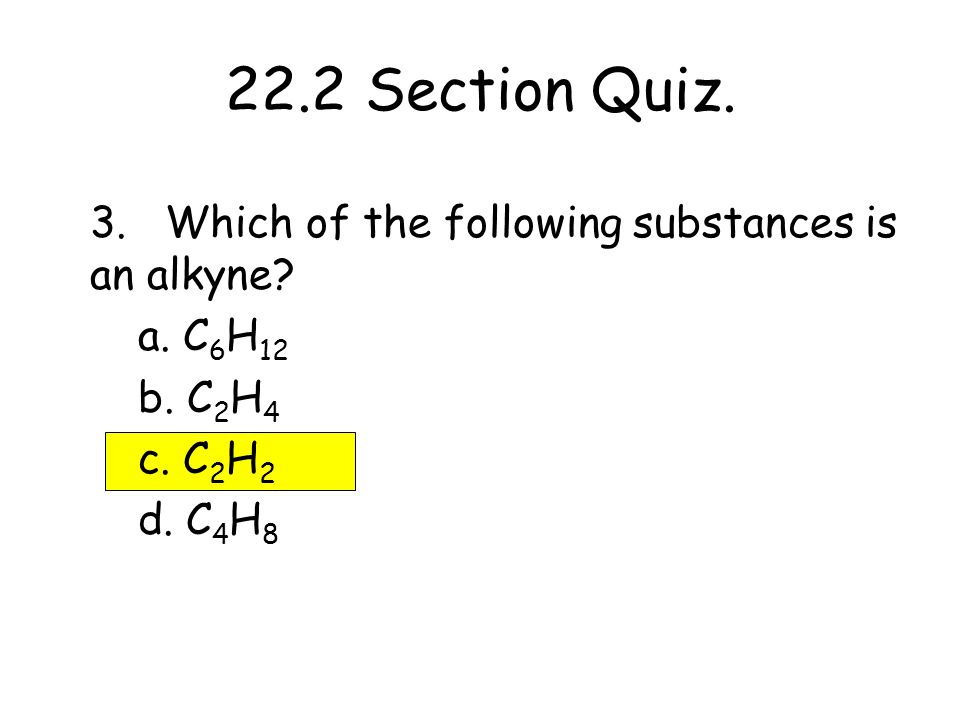 22.2 Section Quiz. 3. Which of the following substances is an alkyne