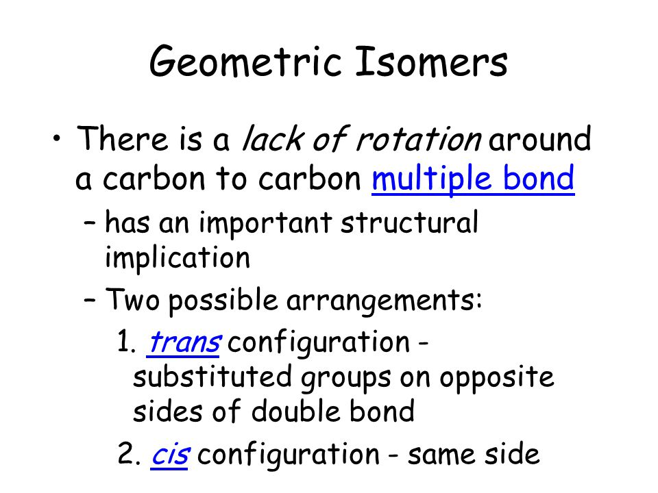 Geometric Isomers There is a lack of rotation around a carbon to carbon multiple bond. has an important structural implication.