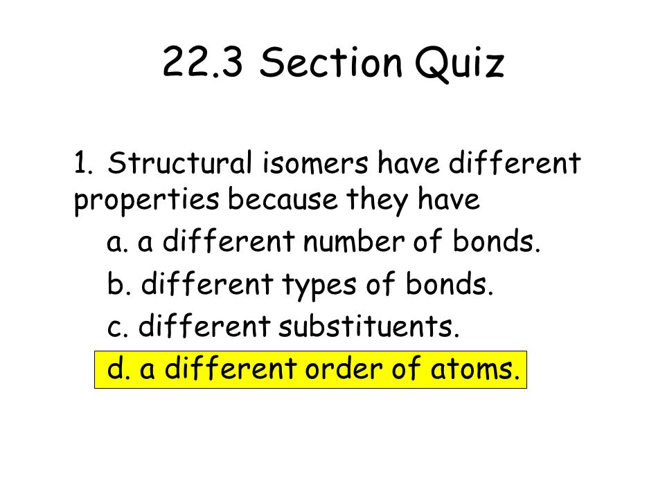 22.3 Section Quiz 1. Structural isomers have different properties because they have. a. a different number of bonds.