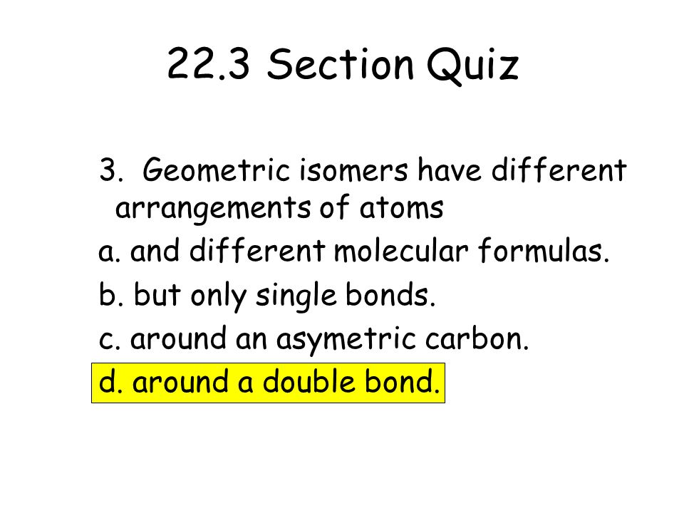 22.3 Section Quiz 3. Geometric isomers have different arrangements of atoms. a. and different molecular formulas.