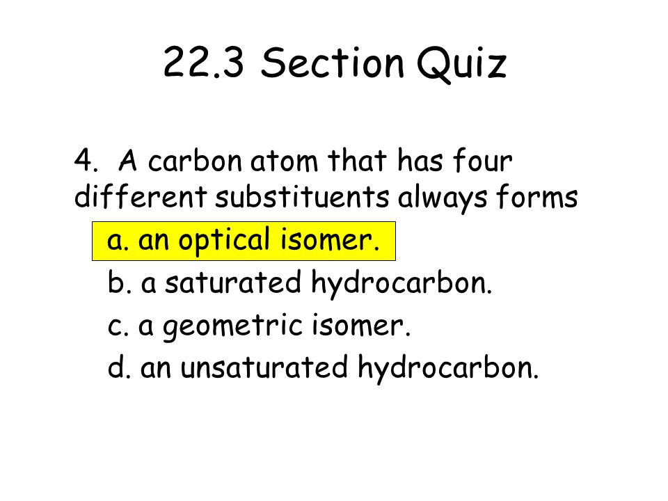 22.3 Section Quiz 4. A carbon atom that has four different substituents always forms. a. an optical isomer.