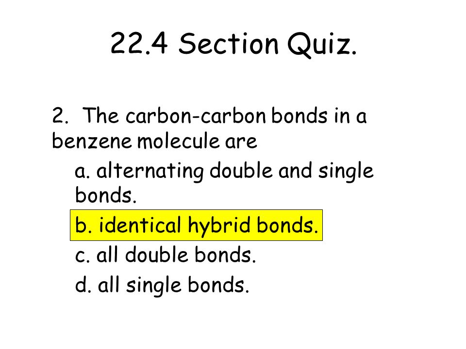 22.4 Section Quiz. 2. The carbon-carbon bonds in a benzene molecule are. a. alternating double and single bonds.