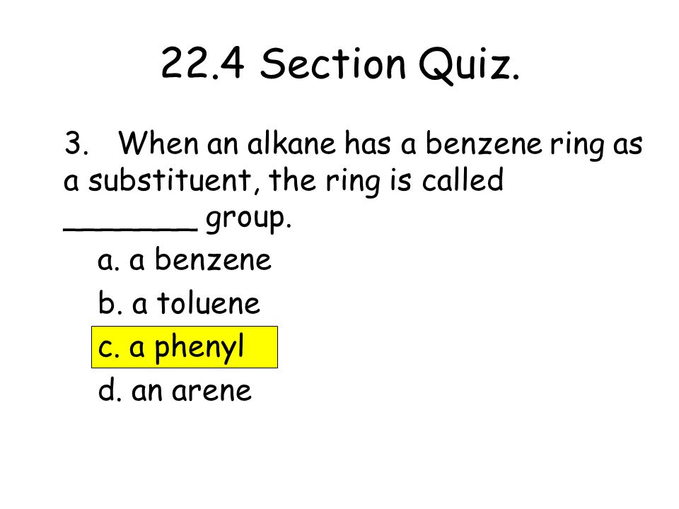 22.4 Section Quiz. 3. When an alkane has a benzene ring as a substituent, the ring is called _______ group.