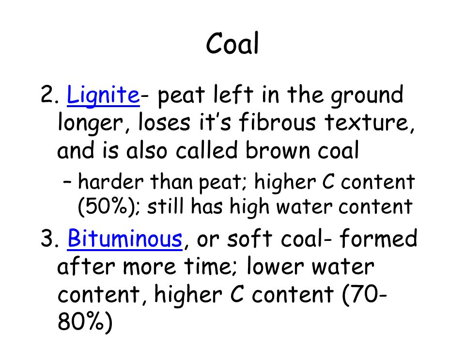 Coal 2. Lignite- peat left in the ground longer, loses it's fibrous texture, and is also called brown coal.