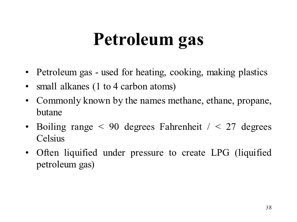 Petroleum gas Petroleum gas - used for heating, cooking, making plastics. small alkanes (1 to 4 carbon atoms)