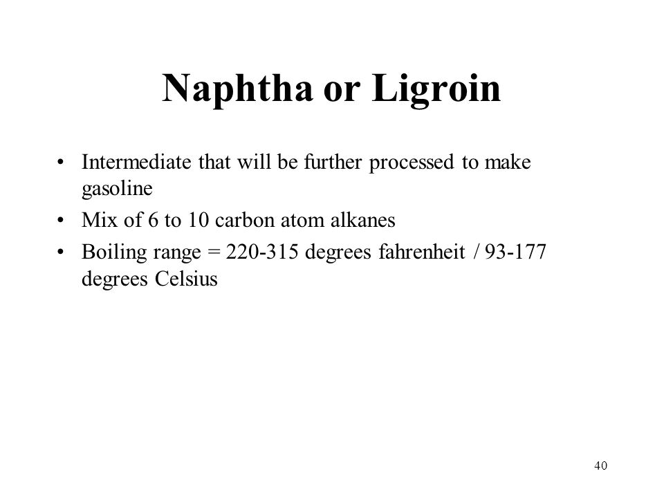 Naphtha or Ligroin Intermediate that will be further processed to make gasoline. Mix of 6 to 10 carbon atom alkanes.