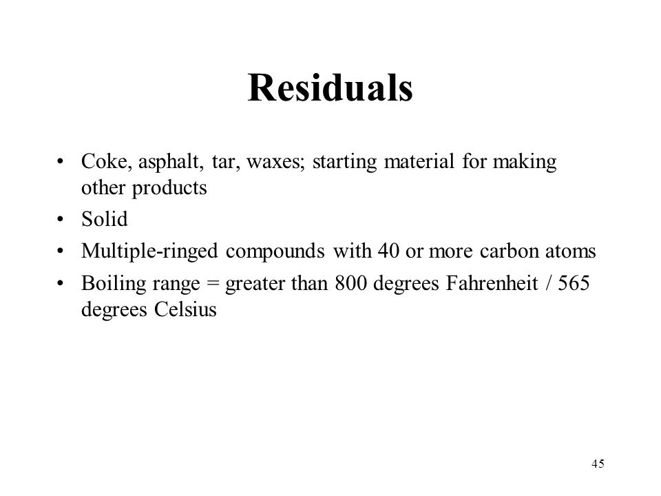 Residuals Coke, asphalt, tar, waxes; starting material for making other products. Solid. Multiple-ringed compounds with 40 or more carbon atoms.
