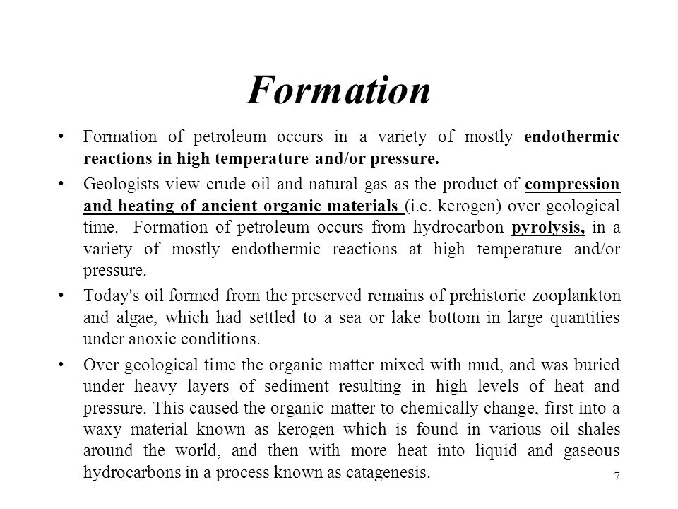 Formation Formation of petroleum occurs in a variety of mostly endothermic reactions in high temperature and/or pressure.
