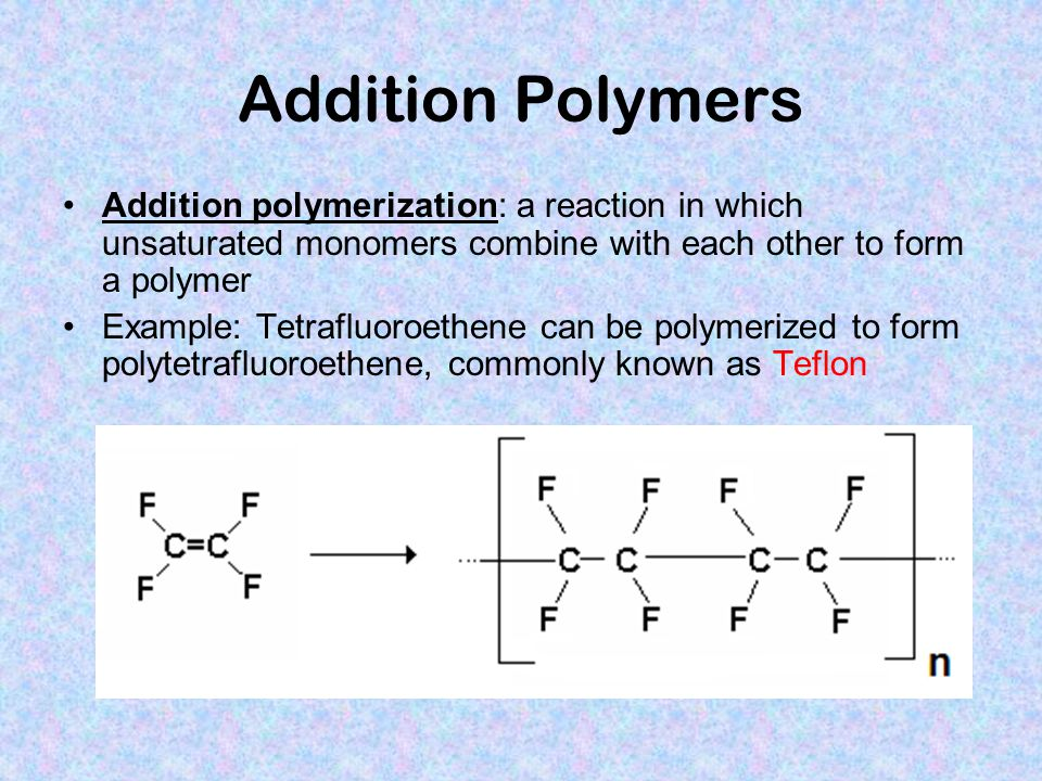 Addition Polymers Addition polymerization: a reaction in which unsaturated monomers combine with each other to form a polymer.