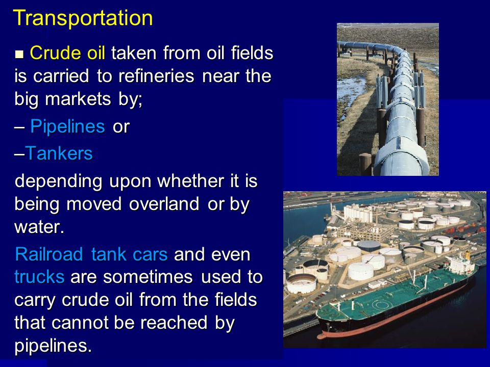 Transportation Crude oil taken from oil fields is carried to refineries near the big markets by; Pipelines or.