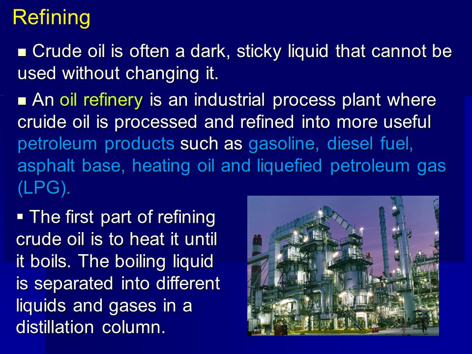 Refining Crude oil is often a dark, sticky liquid that cannot be used without changing it.