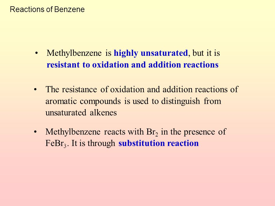 Reactions of Benzene Methylbenzene is highly unsaturated, but it is resistant to oxidation and addition reactions.