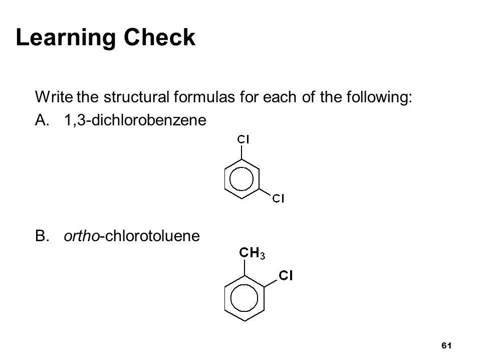 Learning Check Write the structural formulas for each of the following: A. 1,3-dichlorobenzene. B. ortho-chlorotoluene.
