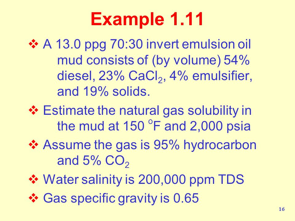 Example 1.11 A 13.0 ppg 70:30 invert emulsion oil mud consists of (by volume) 54% diesel, 23% CaCl2, 4% emulsifier, and 19% solids.