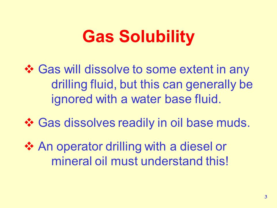 Gas Solubility Gas will dissolve to some extent in any drilling fluid, but this can generally be ignored with a water base fluid.