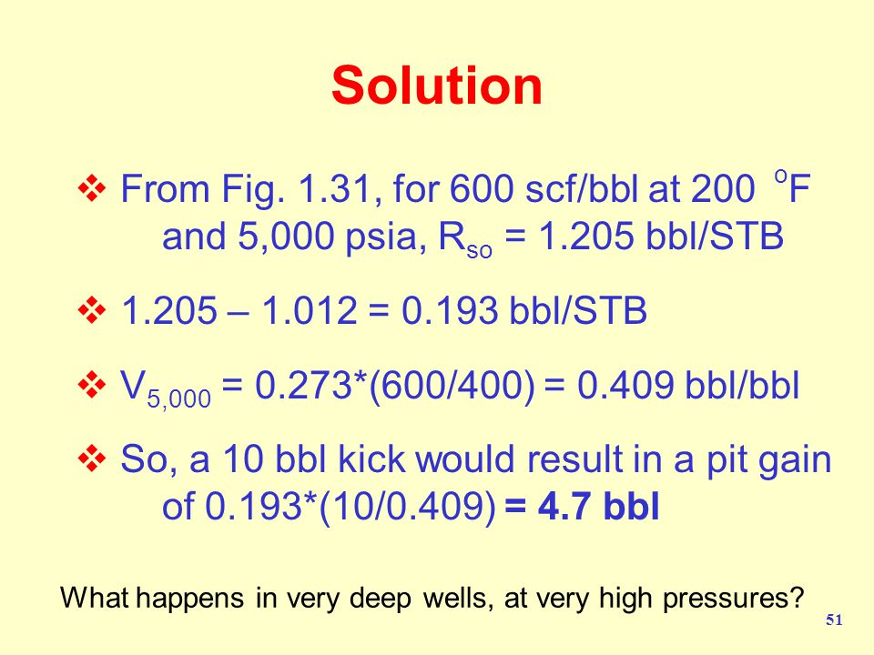 Solution From Fig. 1.31, for 600 scf/bbl at 200 oF and 5,000 psia, Rso = 1.205 bbl/STB. 1.205 – 1.012 = 0.193 bbl/STB.