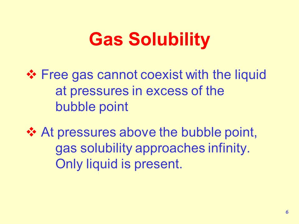 Gas Solubility Free gas cannot coexist with the liquid at pressures in excess of the bubble point.