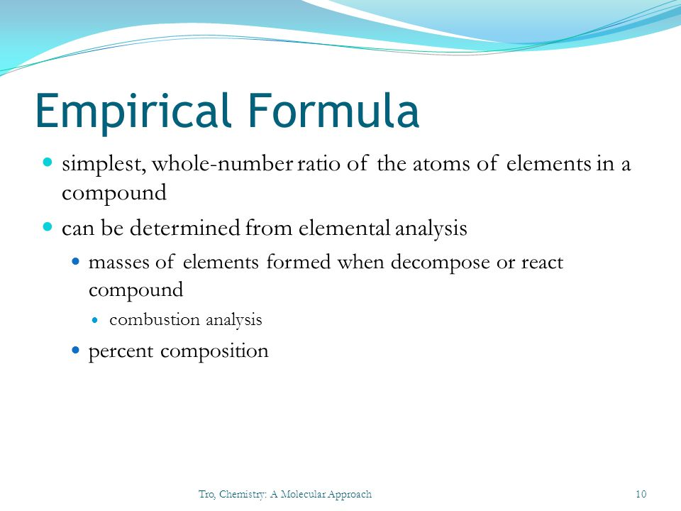 Empirical Formula simplest, whole-number ratio of the atoms of elements in a compound. can be determined from elemental analysis.