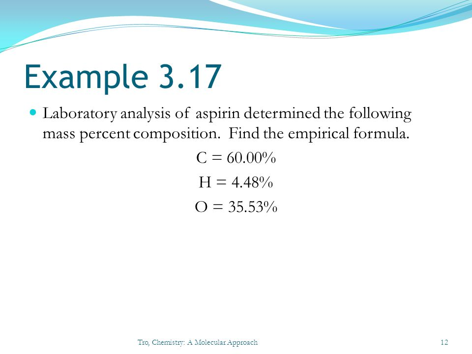 Example 3.17 Laboratory analysis of aspirin determined the following mass percent composition. Find the empirical formula.