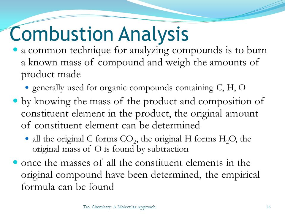 Combustion Analysis a common technique for analyzing compounds is to burn a known mass of compound and weigh the amounts of product made.