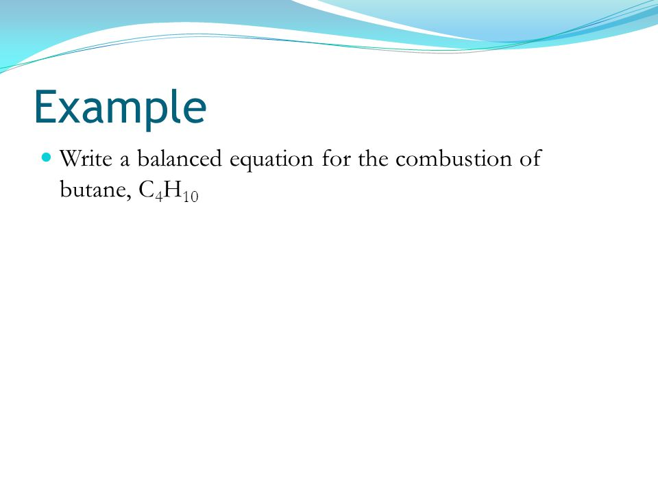 Example Write a balanced equation for the combustion of butane, C4H10