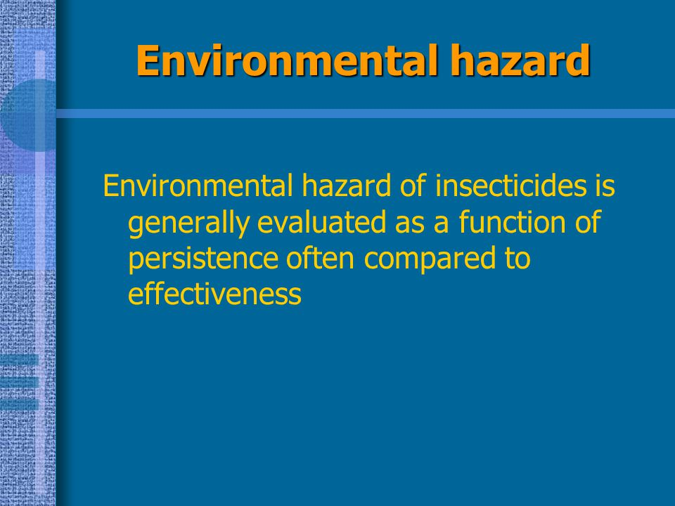 Environmental hazard Environmental hazard of insecticides is generally evaluated as a function of persistence often compared to effectiveness.