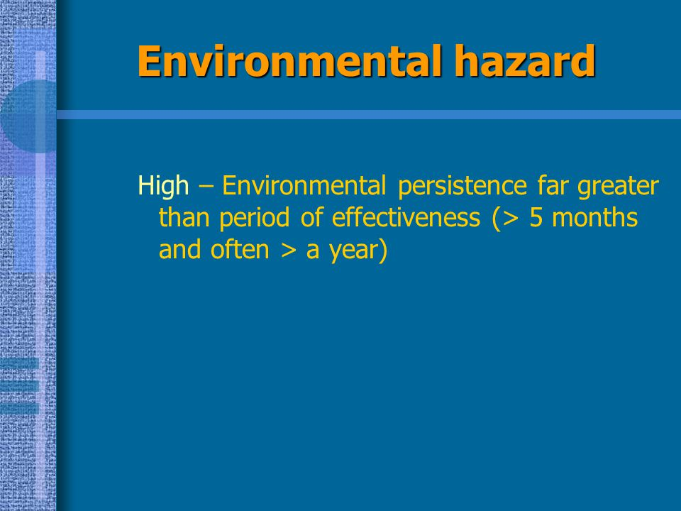 Environmental hazard High – Environmental persistence far greater than period of effectiveness (> 5 months and often > a year)