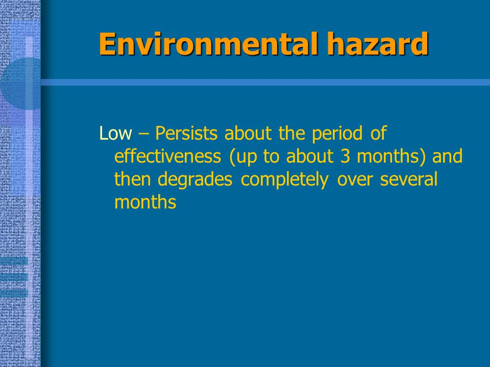 Environmental hazard Low – Persists about the period of effectiveness (up to about 3 months) and then degrades completely over several months.