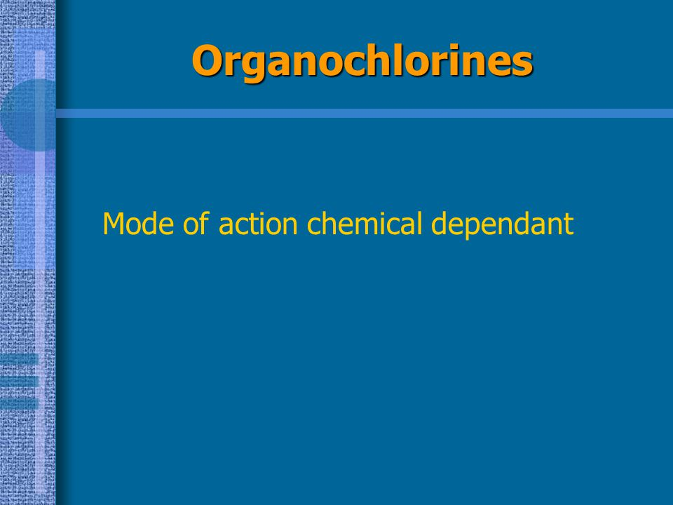 Organochlorines Mode of action chemical dependant